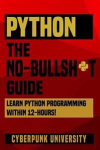 Python the No-Bullsh*t Guide: Learn Python Programming Within 12 Hours!