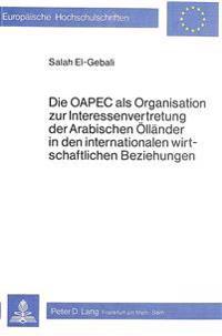 Die Oapec ALS Organisation Zur Interessenvertretung Der Arabischen Oellaender in Den Internationalen Wirtschaftlichen Beziehungen