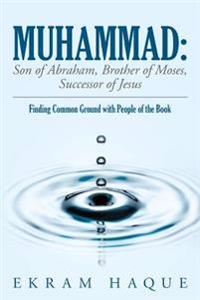 Muhammad: Son of Abraham, Brother of Moses, Successor of Jesus: Finding Common Ground with People of the Book