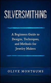 Silversmithing: A Beginners Guide to Designs, Techniques, and Methods for Jewelry Makers