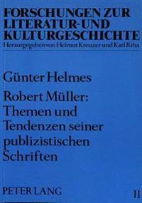 Robert Mueller: Themen Und Tendenzen Seiner Publizistischen Schriften: Mit Exkursen Zur Biographie Und Zur Interpretation Der Fiktionalen Texte