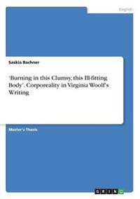 'Burning in This Clumsy, This Ill-Fitting Body'. Corporeality in Virginia Woolf's Writing