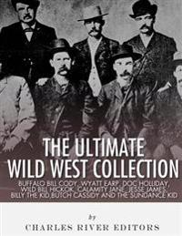 The Ultimate Wild West Collection: Buffalo Bill Cody, Wyatt Earp, Doc Holliday, Wild Bill Hickok, Calamity Jane, Jesse James, Billy the Kid, Butch Cas