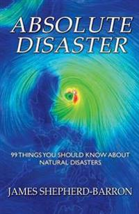 Absolute Disaster: 99 Things You Should Know about Natural Disasters