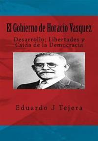 El Gobierno de Horacio Vasquez: Desarrollo; Libertades y Caida de La Democracia
