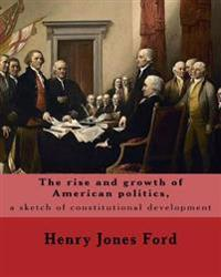 The Rise and Growth of American Politics, a Sketch of Constitutional Development by: Henry Jones Ford: United States, Politics and Government