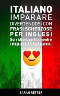 Italiano: Imparare Divertendosi Con Frasi Scherzose Per Inglesi: Sorridi E Divertiti Mentre Impari L'Italiano.