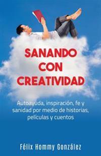 Sanando Con Creatividad: Autoayuda, Inspiracion, Fe y Sanidad Por Medio de Historias, Peliculas y Cuentos