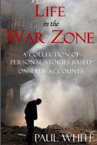Life in the War Zone: A Collection of Personal Stories Based on True Accounts
