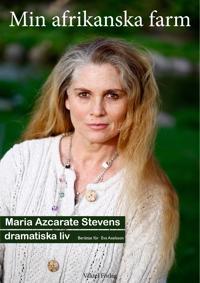 Min afrikanska farm: Maria Azcarate Stevens äventyrliga liv berättat för Eva Axelsson