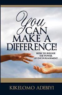 You Can Make a Difference: How to Release the Power of Encouragement
