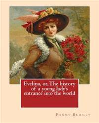 Evelina, Or, the History of a Young Lady's Entrance Into the World. by: Fanny Burney (Novel): Introduction By: (Henry) Austin Dobson (18 January 1840