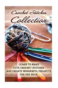 Crochet Stitches Collection: Learn to Make Cute Crochet Stitches and Create Wonderful Projects for One Hour: (Crochet Stitches, Crochet Books, Craf