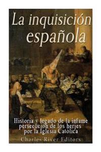 La Inquisicion Espanola: Historia y Legado de La Infame Persecucion de Los Herejes Por La Iglesia Catolica