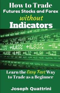How to Trade Futures Stocks and Forex Without Indicators: Learn the Easy Fast Way to Trade as a Beginner