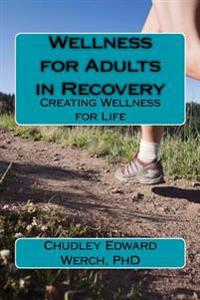 Wellness for Adults in Recovery: Creating Wellness for Life