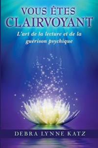 Vous Etes Clairvoyant: L'Art de La Lecture Et de La Guerison Psychique