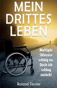 Mein Drittes Leben: Multiple Sklerose Schlug Zu. Doch Ich Schlug Zurueck!