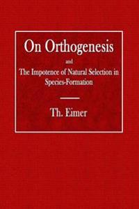 On Orthogenesis: And the Impotence of Natural Selection in Species Formation