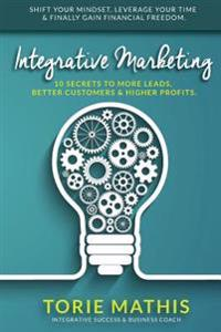 Integrative Marketing: 10 Secrets to More Leads, Better Customers and Higher Profits