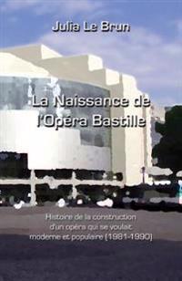 La Naissance de L'Opera Bastille: Histoire D'Un Opera Qui Se Voulait Moderne Et Populaire 1981-1990