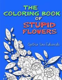 The Coloring Book of Stupid Flowers: A Coloring Book Full of Flowers and the Stupid Things They Do!