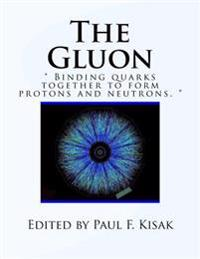 """The Gluon: """" Binding Quarks Together to Form Protons and Neutrons. """""""
