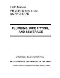 Field Manual FM FM 3-34.471(fm 5-420) McRp 3-17.7e Plumbing, Pipe Fittings and Sewerage August 2001