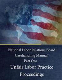 National Labor Relations Board Casehandling Manual: Part One - Unfair Labor Practice Proceedings