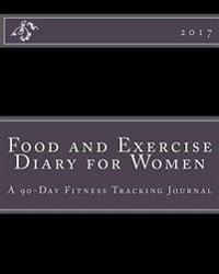 Food and Exercise Diary for Women 2017: A 90-Day Fitness Tracking Journal