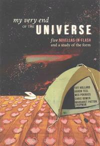 My Very End of the Universe: Five Novellas-In-Flash and a Study of the Form