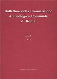 Bullettino Della Commissione Archeologica Comunale Di Roma CXVI, 2015