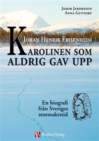 Johan Henrik Frisenheim : Karolinen som aldrig gav upp