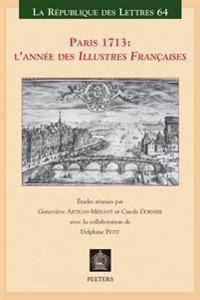 Paris 1713: L'Annee Des Illustres Francaises: Actes Du 10eme Colloque International Des 9, 10 Et 11 Decembre 2013 Organise A L'Ini