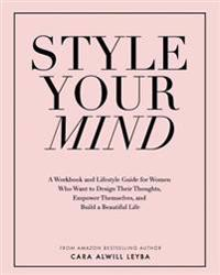 Style Your Mind: A Workbook and Lifestyle Guide for Women Who Want to Design Their Thoughts, Empower Themselves, and Build a Beautiful