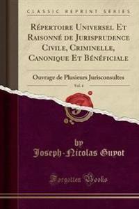 Repertoire Universel Et Raisonne de Jurisprudence Civile, Criminelle, Canonique Et Beneficiale, Vol. 4