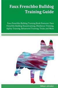 Faux Frenchbo Bulldog Training Guide Faux Frenchbo Bulldog Training Book Features: Faux Frenchbo Bulldog Housetraining, Obedience Training, Agility Tr