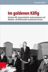 Im Goldenen Kafig: Zwischen sed, Staatssicherheit, Justizministerium Und Mandant - Die Ddr-Anwalte Im Politischen Prozess