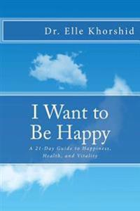 I Want to Be Happy: A 21-Day Guide to Vitality, Health and Happiness