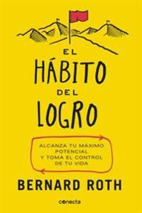 El Hábito del Logro / The Achievement Habit: Stop Wishing, Start Doing, and Take Command of Your Life: Alcanza Tu Maximo Potencial y Toma El Control d