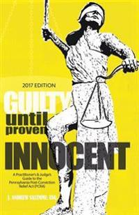 Guilty Until Proven Innocent: A Practitioner's & Judge's Guide to the Pennsylvania Post-Conviction Relief ACT (Pcra)
