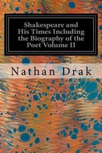 Shakespeare and His Times Including the Biography of the Poet Volume II: Criticisms of His Genius and Writings, a New Chronology of His Plays, a Disqu