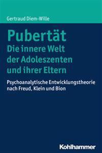Pubertat - Die Innere Welt Der Adoleszenten Und Ihrer Eltern: Psychoanalytische Entwicklungstheorie Nach Freud, Klein Und Bion