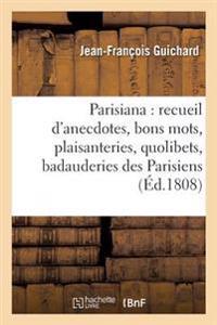 Parisiana Ou Recueil D'Anecdotes, Bons Mots, Plaisanteries, Quolibets, Et Badauderies Des