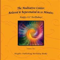 Happy 61st Birthday! Relaxed & Rejuvenated in 10 Minutes Volume Two: Exceptionally Beautiful Birthday Gift, in Novelty & More, Brief Meditations, Calm