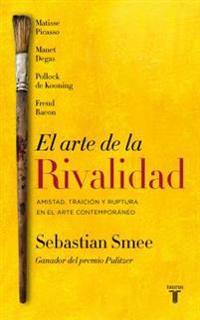 El Arte de la Rivalidad/The Art of Rivalry: Four Friendships, Betrayals, and Breakthroughs in Modern Art: Amistad, Traician y Ruptura En El Arte Moder