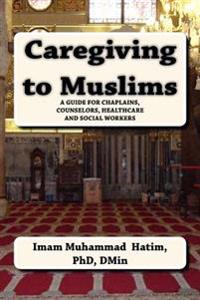 Caregiving to Muslims: A Guide for Chaplains, Counselors, Healthcare and Soc