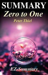 Summary - Zero to One: : By Peter Thiel - Notes on Startups, or How to Build the Future