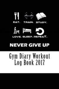 Gym Diary Workout Log Book 2017: Weekly Workout and Diet Journal Diary