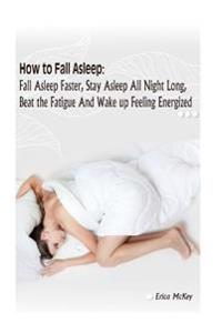 How to Fall Asleep: Fall Asleep Faster, Stay Asleep All Night Long, Beat the Fatigue, and Wake Up Feeling Energized: (Apnea, Snoring, Bett
